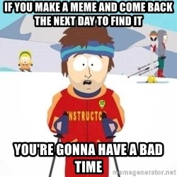 South Park Ski Teacher - If you make a meme and come back the next day to find it You're gonna have a bad time