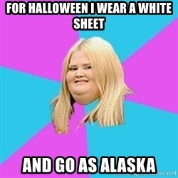 Fat Girl - for halloween i wear a white sheet and go as alaska