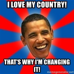Obama - I love my country! That's why I'm changing IT!