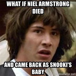 what if meme - WHAT IF NIEL ARMSTRONG DIED AND CAME BACK AS SNOOKI'S BABY