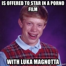 Bad Luck Brian - is offered to star in a porno film with luka magnotta