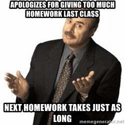 Dr. Phil - ApOlOgIzes for giving too much HomeWork Last class Next homework takes just aS long