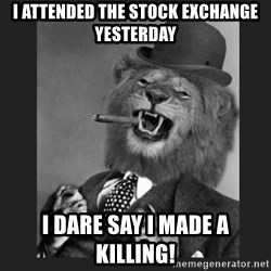 Gentleman Lion - i attended the stock exchange yesterday i dare say i made a killing!