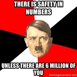 Advice Hitler - there is safety in numbers unless there are 6 million of you