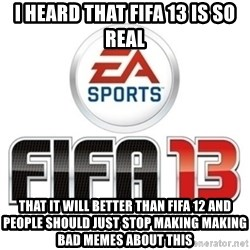 I heard fifa 13 is so real - I heard that Fifa 13 is so Real That iT will better than FIFA 12 and pEople should just Stop making making bad memes about this