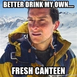 Bear Grylls Loneliness - better drink my own.... fresh canteen