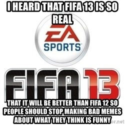 I heard fifa 13 is so real - I heard that FIFA 13 is So real That it will be better than FIFA 12 So people should stop making bad memes about what they think is Funny
