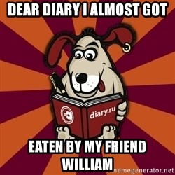 Typical-Diary-Dog - DEAR DIARY I ALMOST GOT  EATEN BY MY FRIEND WILLIAM