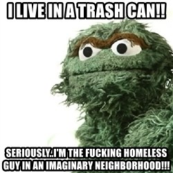 Sad Oscar - I live in a trash can!! Seriously..I'm the fucking homeless guy in an imaginary neighborhood!!!