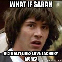 what if meme - what if sarah actually does love zachary more?