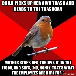 """Retail Robin - Child picks up her own trash and heads to the trashcan mother stops her, throws it on the floor, and says, """"no, honey. That's what the employees are here for."""""""