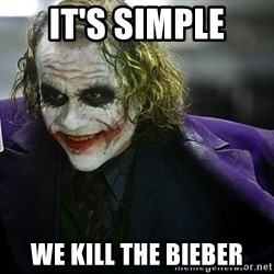 joker - it's simple we kill the bieber