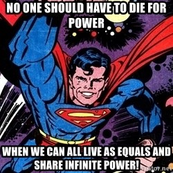 Badass Superman - no one should have to die for power when we can all live as equals and share infinite power!