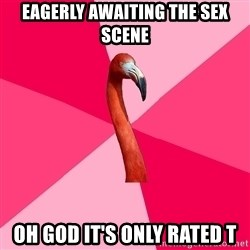 Fanfic Flamingo - eagerly awaiting the sex scene oh god it's only rated t