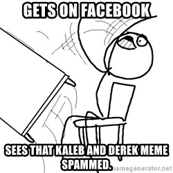 Desk Flip Rage Guy - Gets on facebook sees that kaleb and derek meme spammed.