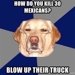 Racist Dog 1 - HOW DO YOU KILL 30 MEXICANS? BLOW UP THEIR TRUCK