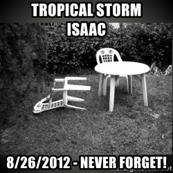 Chair Blown Over - tropical storm       isaac 8/26/2012 - never forget!