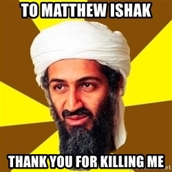 Osama - TO MATTHEW ISHAK  THANK YOU FOR KILLING ME