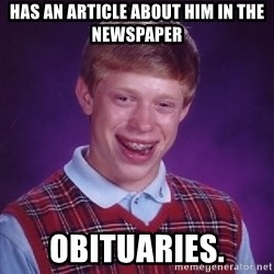 Bad Luck Brian - Has an article about him in the newspaper Obituaries.