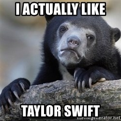 Confession Bear - I actually like  taylor swift