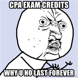 Why you no plan ahead? - CPA Exam credits Why u no last forever