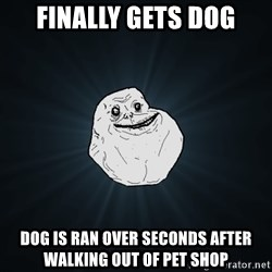Forever Alone - Finally gets dog dog is ran over seconds after walking out of pet shop