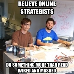 Naive Junior Creatives - Believe online strategists  do something more than read Wired and Mashed