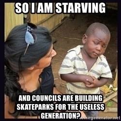 Skeptical third-world kid - So I am starving And councils are building skateparks for the useless generation?