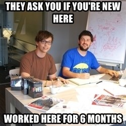 Naive Junior Creatives - They ask you if you're new here worked here for 6 months