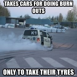 Finnish Police - TAKES CARS FOR DOING BURN OUTS ONLY TO TAKE THEIR TYRES