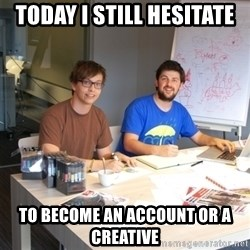 Naive Junior Creatives - today i still hesitate  to become an account or a creative