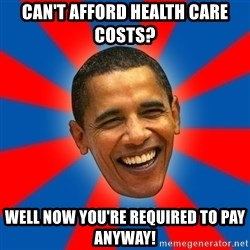 Obama - Can't afford health care costs? Well now you're required to pay anyway!