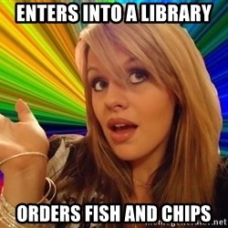 Dumb Blonde - enters into a library orders fish and chips