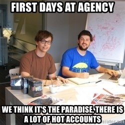 Naive Junior Creatives - first days at agency we think it's the paradise, there is a lot of hot accounts