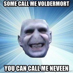 vold - SOME CALL ME VOLDERMORT YOU CAN CALL ME NEVEEN