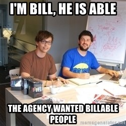 Naive Junior Creatives - I'm bILL, he is ABLE ThE AGENCY WANTED BILLABLE PEOPLE