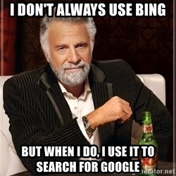 The Most Interesting Man In The World - i don't always use bing but when i do, i use it to search for google