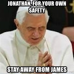 Pedo Pope - JONATHAN, FOR YOUR OWN SAFETY  STAY AWAY FROM JAMES