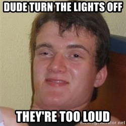 Really Stoned Guy - DUDE TURN THE LIGHTS OFF THEY'RE TOO LOUD