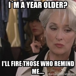 Disapproving Miranda Priestly...  - I´m a year older?  I'll fire those who remind me....