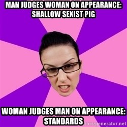 Privilege Denying Feminist - man judges woman on appearance: shallow sexist pig woman judges man on appearance: standards