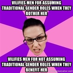 Privilege Denying Feminist - vilifies men for assuming traditional gender roles when they bother her vilifies men for not assuming traditional gender roles when they benefit her