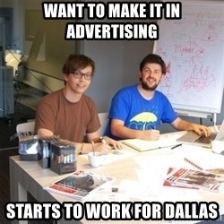 Naive Junior Creatives - want to make it in advertising starts to work for Dallas
