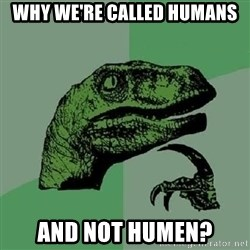 Philosoraptor - why we're called humans and not humen?