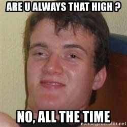 Stoner Guy - Are u always that high ? no, all the time