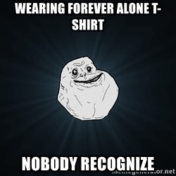 Forever Alone - wearing forever alone t-shirt nobody recognize