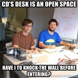 Naive Junior Creatives - CD's desk is an open space have i to knock the wall before entering?