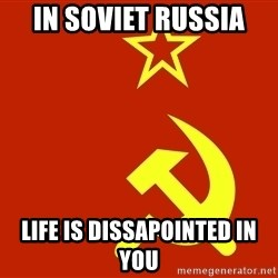 In Soviet Russia - in soviet russia life is dissapointed in you