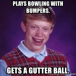 Bad Luck Brian - plays bowling with bumpers. Gets a gutter ball.