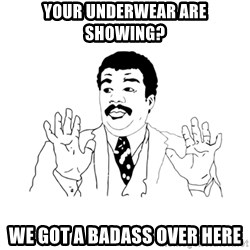 we got a badass over here - Your underwear are showing? We got a badass over here